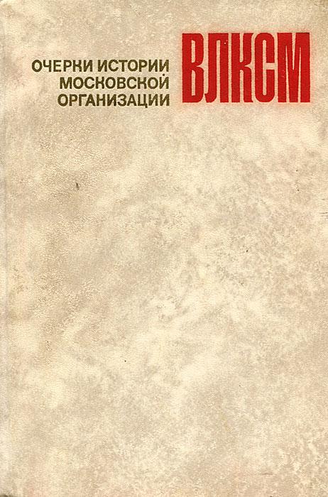 Очерки истории Московской организации ВЛКСМ