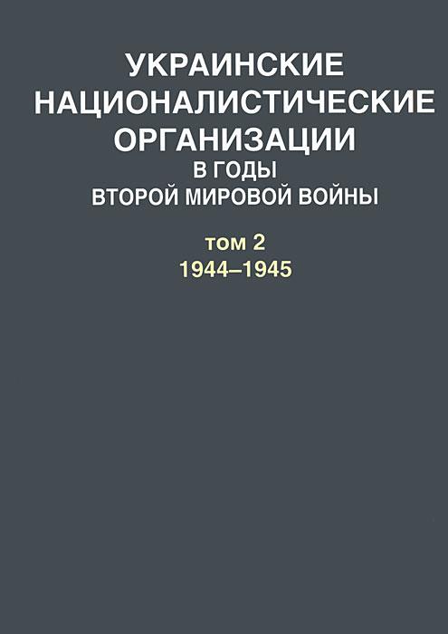 А. Артизов Украинские националистические организации в годы Второй мировой войны. В 2 томах. Том 2. 1944-1945