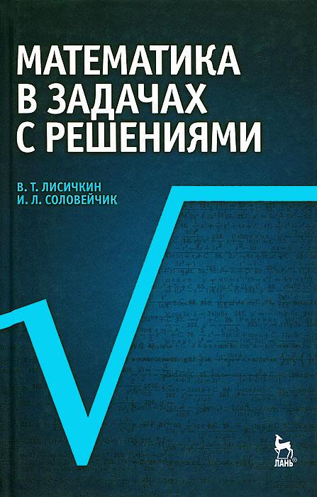 В. Т. Лисичкин, И. Л. Соловейчик Математика в задачах с решениями
