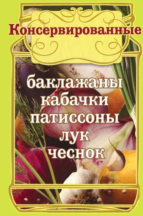 Е. Левашева Консервированные баклажаны, кабачки, патиссоны, лук, чеснок левашева е ред 50 рецептов заготовки из разных овощей капуста кабачки патиссоны баклажаны