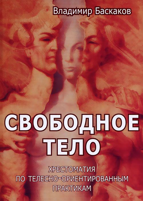 Владимир Баскаков Свободное тело. Хрестоматия по телесно-ориентированным практикам