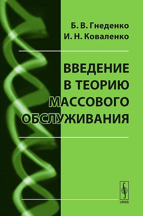 Б. В. Гнеденко, И. Н. Коваленко Введение в теорию массового обслуживания б гнеденко а хинчин элементарное введение в теорию вероятностей