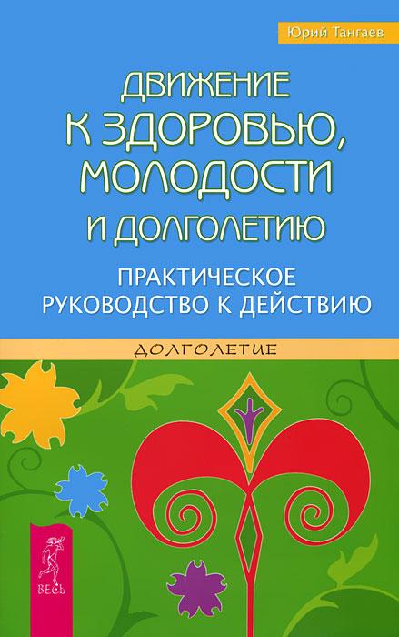 Юрий Тангаев Движение к здоровью, молодости и долголетию. Практическое руководство к действию
