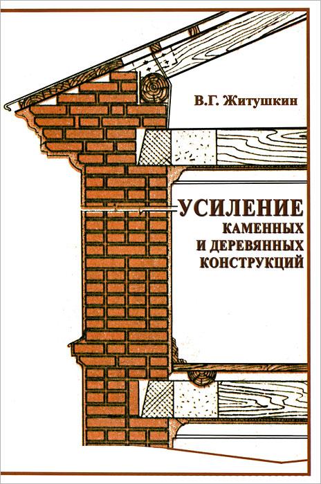 В. Г. Житушкин Усиление каменных и деревянных конструкций л м ковальчук производство деревянных клееных конструкций