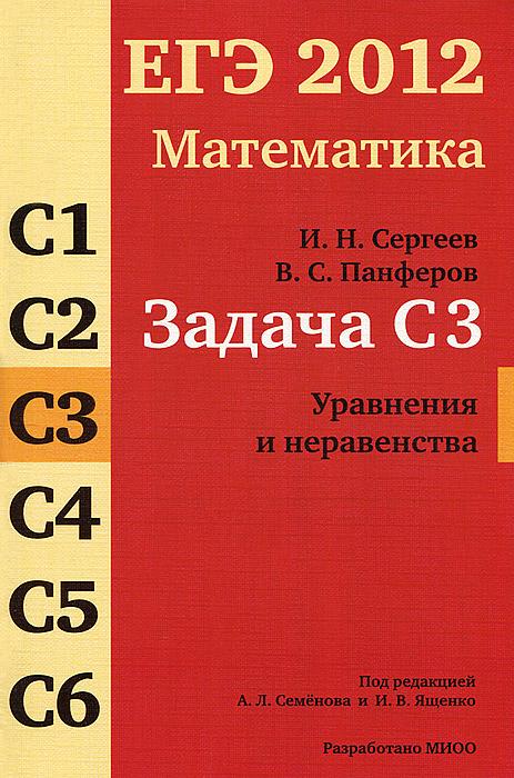 И. Н. Сергеев, В. С. Панферов ЕГЭ 2012. Математика. Задача C3. Уравнения и неравенства