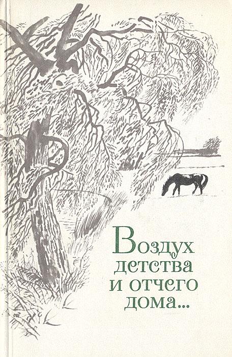 Воздух детства и отчего дома...: Стихи русских и советских поэтов о детстве, детях, отчем доме...
