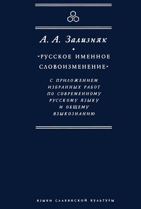 А. Зализняк Русское именное словоизменение с приложением избранных работ по современному русскому языку и общему языкознанию