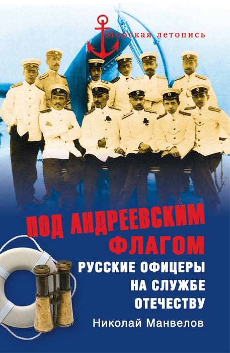 Николай Манвелов Под Андреевским флагом. Русские офицеры на службе Отечеству