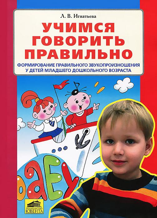 Л. В. Игнатьева. Учимся говорить правильно. Формирование правильного звукопроизношения у детей младшего дошкольного возраста