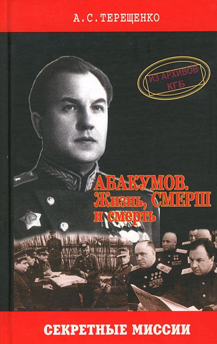 А. С. Терещенко Абакумов. Жизнь, СМЕРШ и смерть
