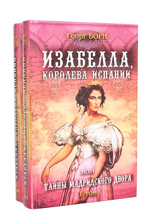 Георг Борн Изабелла, королева Испании, или Тайны Мадридского двора (комплект из 2 книг) георг борн дворцовые тайны том 4 изабелла изгнанная королева испании или тайны мадридского двора часть 3