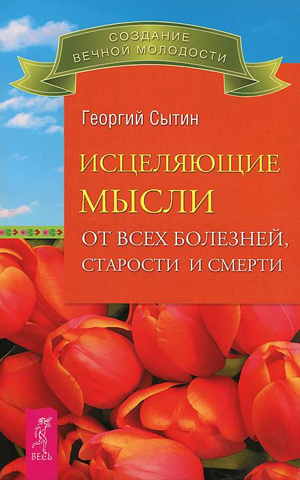 Георгий Сытин Исцеляющие мысли от всех болезней, старости и смерти