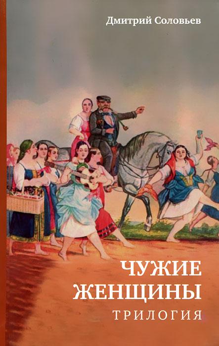 Дмитрий Соловьев Чужие женщины. Трилогия