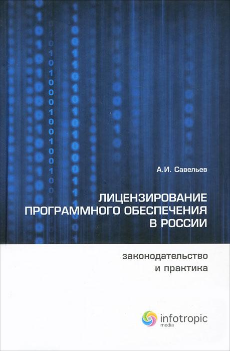 А. И. Савельев Лицензирование программного обеспечения в России. Законодательство и практика