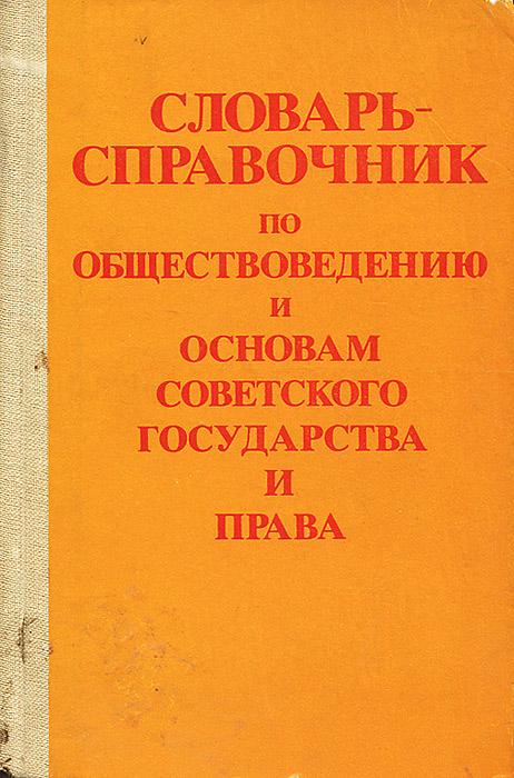 Словарь-справочник по обществоведению и основам Советского государства и права