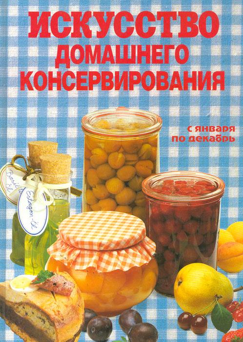 Искусство домашнего консервирования. С января по декабрь