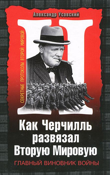 Александр Усовский Как Черчилль развязал Вторую Мировую. Главный виновник войны