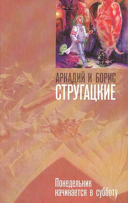 Аркадий и Борис Стругацкие Понедельник начинается в субботу