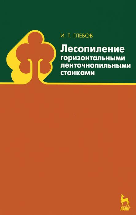 И. Т. Глебов Лесопиление горизонтальными ленточнопильными станками