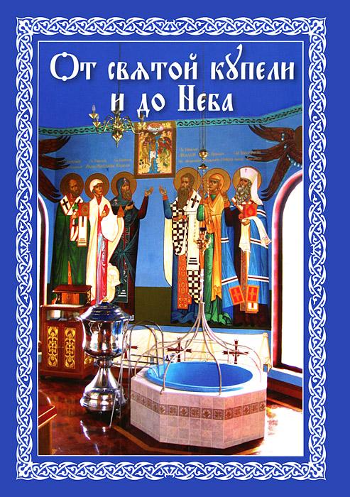 От святой купели и до Неба. Краткий устав жизни православного христианина книга православного христианина