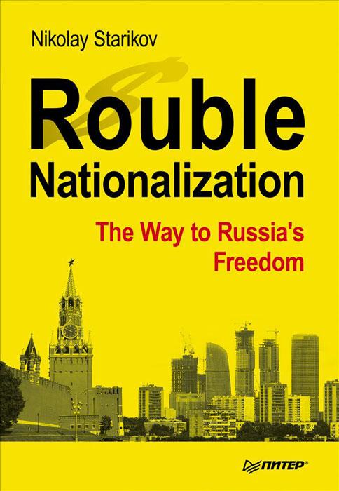 Николай Стариков Rouble Nationalization: The Way to Russia's Freedom rouble nationalization – the way to russia s freedom