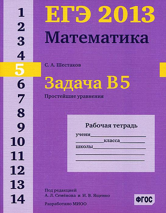 С. А. Шестаков ЕГЭ 2013. Математика. Задача В5. Простейшие уравнения. Рабочая тетрадь