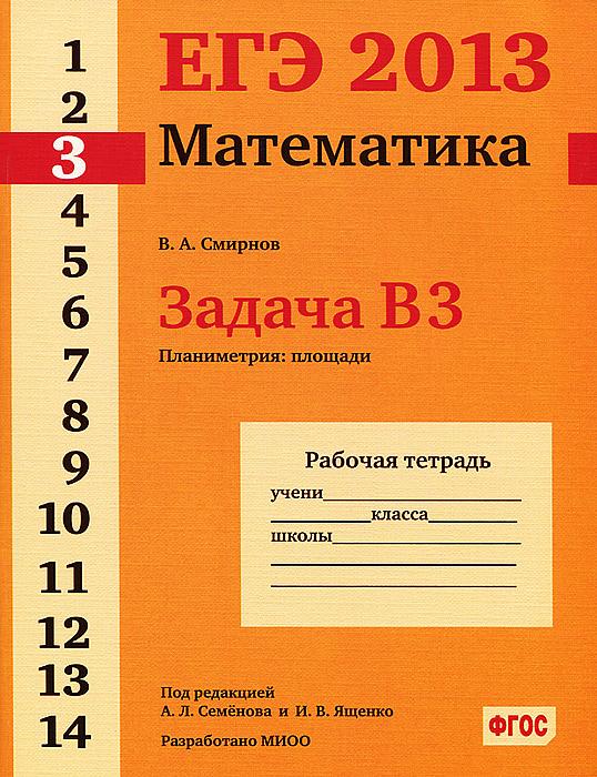 В. А. Смирнов ЕГЭ 2013. Математика. Задача В3. Планиметрия:площади. Рабочая тетрадь