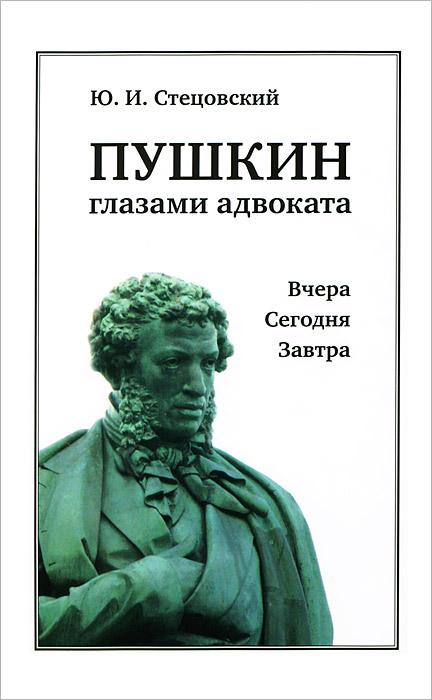 Ю. И. Стецовский Пушкин глазами адвоката. Вчера. Сегодня. Завтра