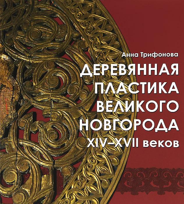Анна Трифонова Деревянная пластика Великого Новгорода XIV-XVII веков