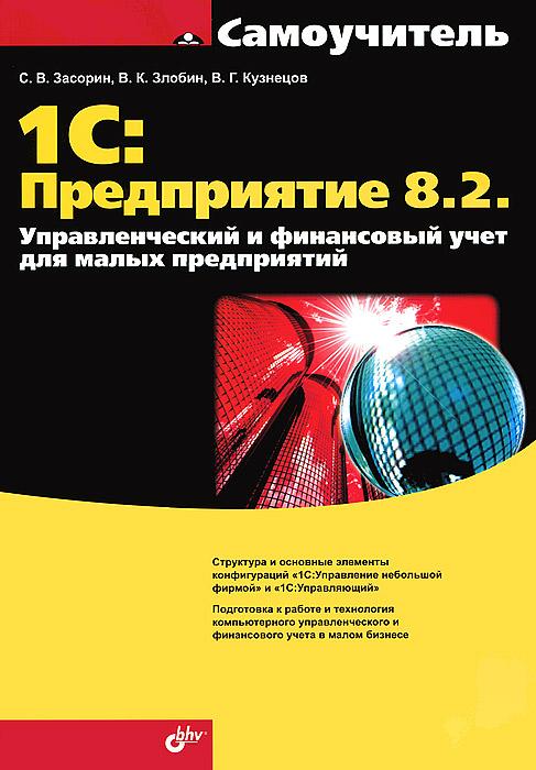 С. В. Засорин, В. К. Злобин, В. Г. Кузнецов. 1С: Предприятие 8.2. Управленческий и финансовый учет для малых предприятий