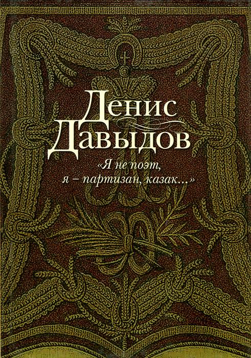 Денис Давыдов Я не поэт, я - партизан, казак...