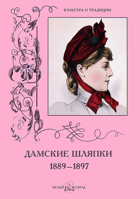 Н. Зубова Дамские шляпки. 1889-1897 александр васильев дамские шляпки