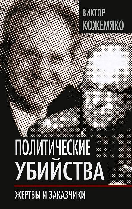 Виктор Кожемяко Политические убийства. Жертвы и заказчики кожемяко в тайны политических убийств