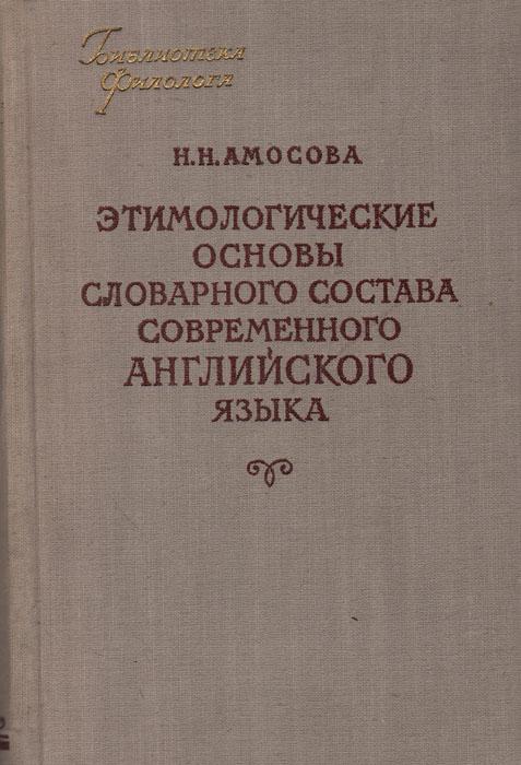 Этимологические основы словарного состава современного английского языка | Амосова Наталия Николаевна
