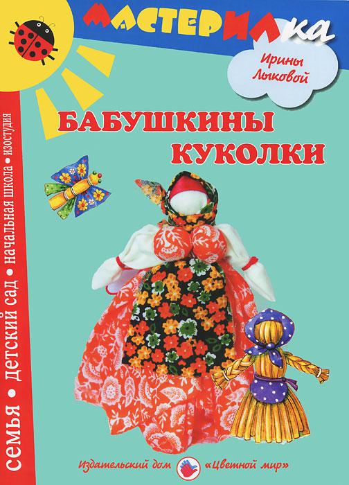 Ирина Лыкова Бабушкины куколки. Любимые игрушки своими руками