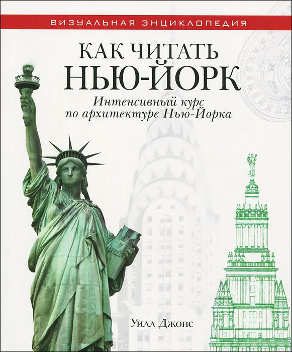 Уилл Джонс Как читать Нью-Йорк. Интенсивный курс по архитектуре Нью-Йорка отсутствует как читать и понимать лучшие города мира