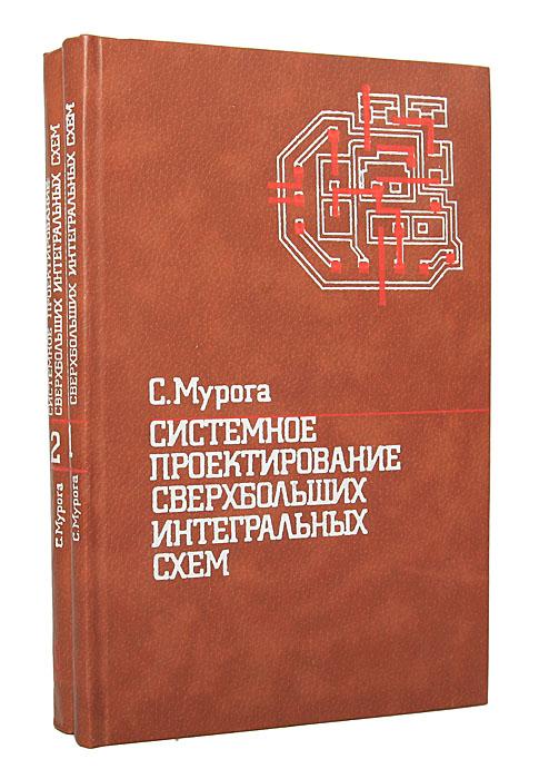 С. Мурога Системное проектирование сверхбольших интегральных схем (комплект из 2 книг) недорго, оригинальная цена