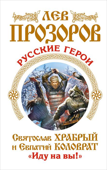 Лев Прозоров Русские герои. Святослав Храбрый и Евпатий Коловрат. «Иду на вы!»
