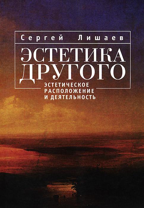 Сергей Лишаев Эстетика другого. Эстетическое расположение и деятельность