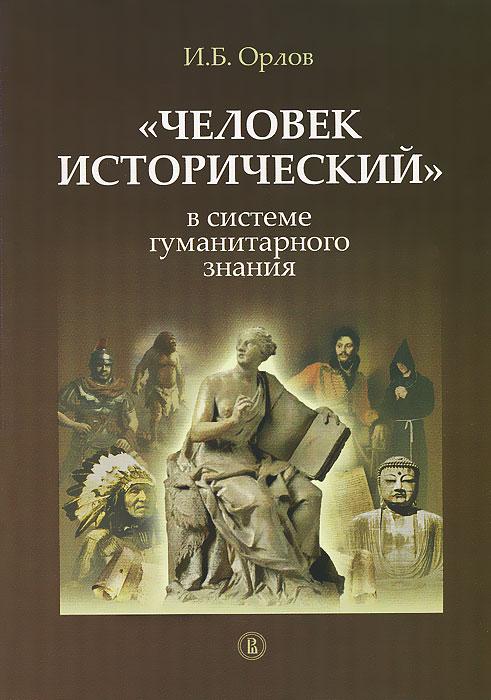 """И. Б. Орлов """"Человек исторический"""" в системе гуманитарного знания"""