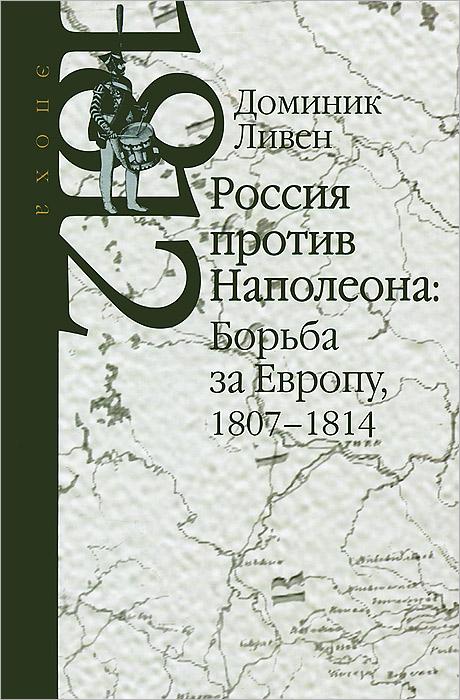 Доминик Ливен Россия против Наполеона. Борьба за Европу. 1807-1814