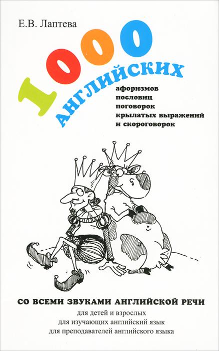 Книга 1000 английских афоризмов, пословиц, поговорок, крылатых выражений и скороговорок. Е. В. Лаптева