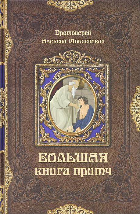 Протоиерей Алексий Мокиевский Большая книга притч