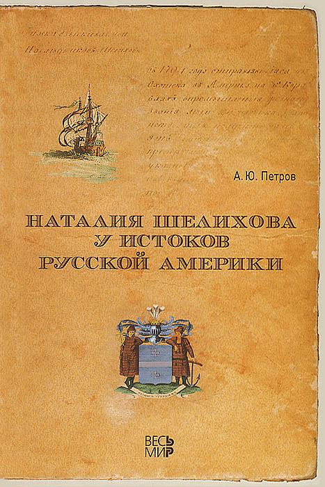 А. Ю. Петров Наталия Шелихова у истоков Русской Америки