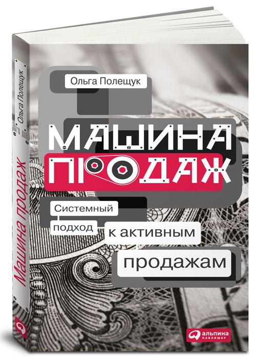 Ольга Полещук Машина продаж. Системный подход к активным продажам