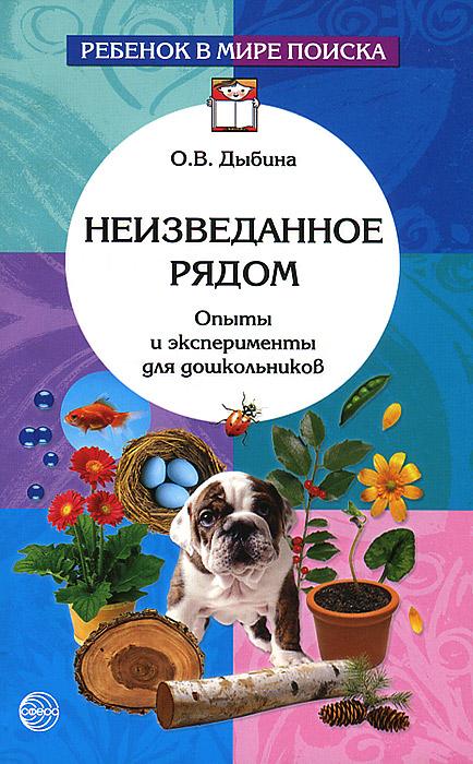 О. В. Дыбина, Н. П. Рахманова, В. В. Щетинина Неизведанное рядом. Опыты и эксперименты для дошкольников