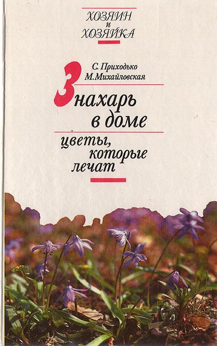 С. Приходько, М. Михайловская Знахарь в доме. Цветы, которые лечат