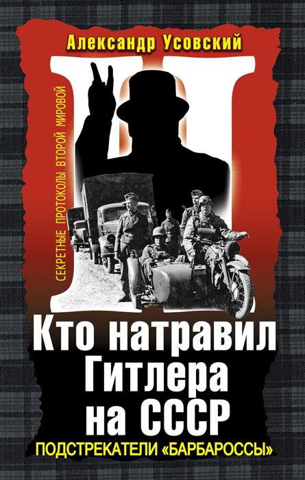 Александр Усовский Кто натравил Гитлера на СССР. Подстрекатели «Барбароссы»
