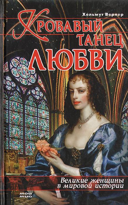 Хельмут Вернер Кровавый танец любви: Великие женщины в мировой истории