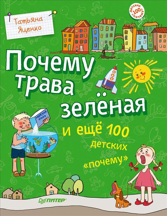 """Татьяна Яценко Почему трава зеленая и еще 100 детских """"почему"""""""